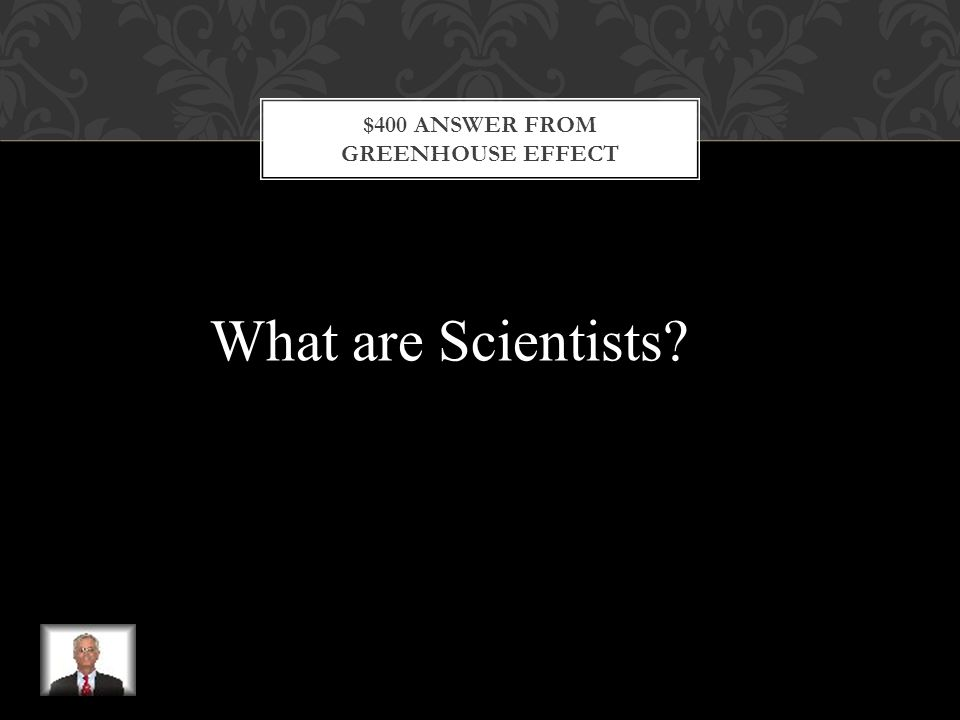 $400 QUESTION FROM GREENHOUSE EFFECT These lab men & women predict that global warming will cause weather patterns to change and that flooding and droughts could increase.