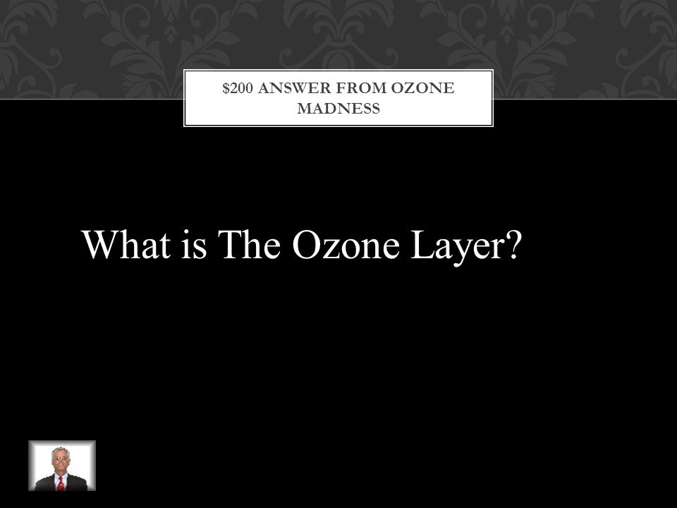 $200 QUESTION FROM OZONE MADNESS This is a protective layer of the upper atmosphere that traps ultraviolet (UV) radiation from the sun and prevents it from reaching Earth's surface.