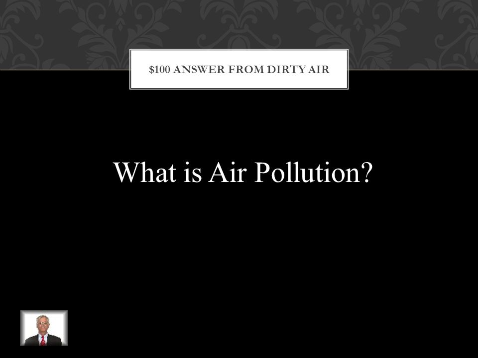 $100 QUESTION FROM DIRTY AIR This is a contamination of the air that causes negative effects on life and health.