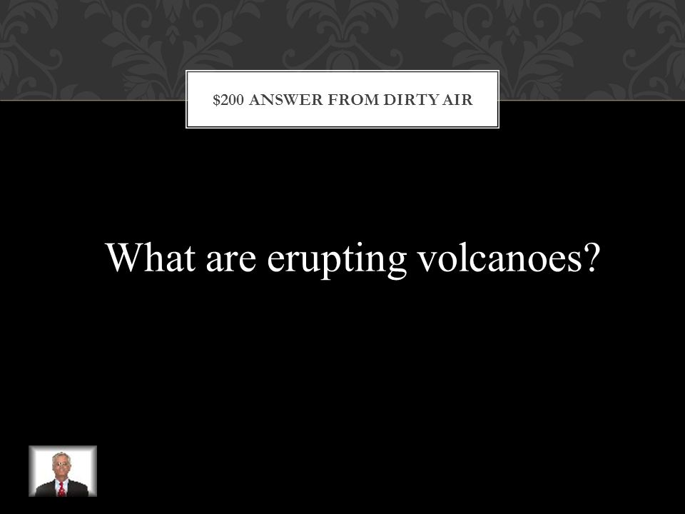 $200 QUESTION FROM DIRTY AIR Natural events such as dust storms, forest fires, and these hot molten producing mountains, cause some air pollution.
