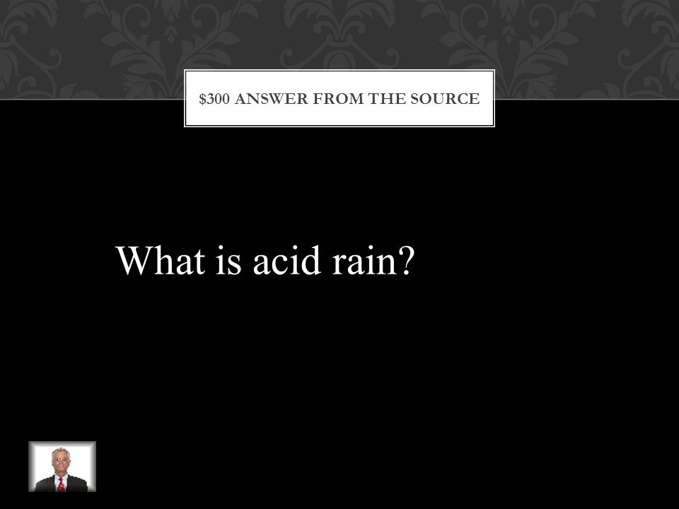 $300 QUESTION FROM THE SOURCE This is rain or another form of Precipitation that has a high Acid content.