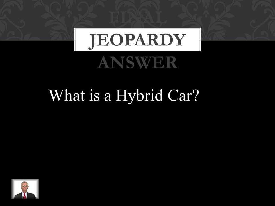 FINAL JEOPARDY This type of car uses a mixture of technologies such as internal combustion engines, electric motors, batteries, hydrogen, and fuel cells to improve our environment and gasoline mileage performance.