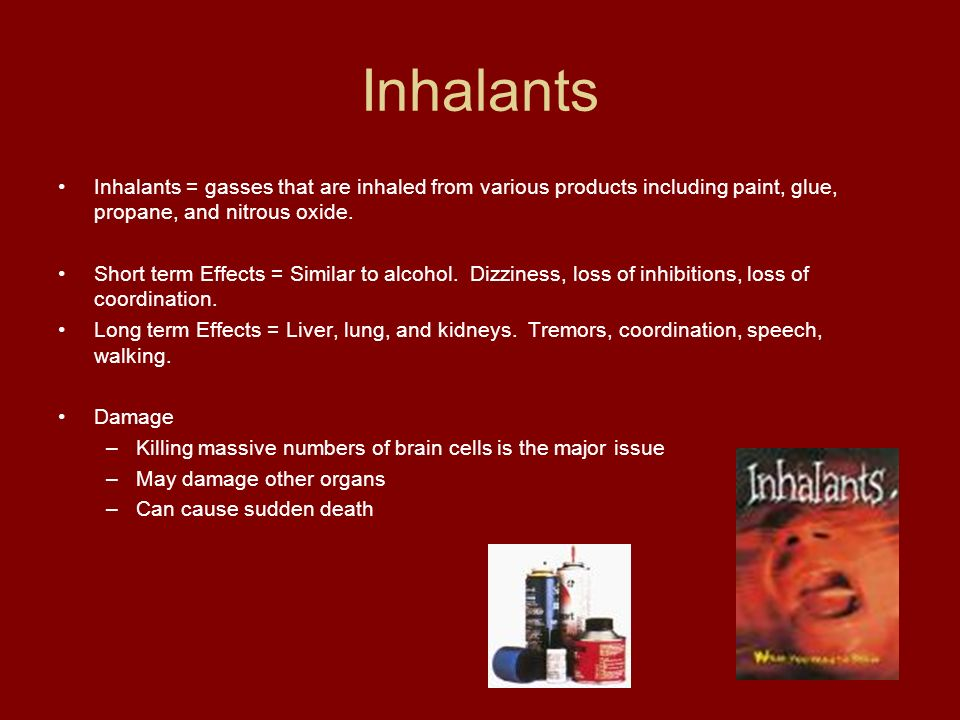 Inhalants Inhalants = gasses that are inhaled from various products including paint, glue, propane, and nitrous oxide.