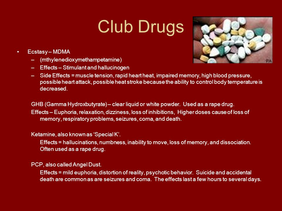 Club Drugs Ecstasy – MDMA –(mthylenedioxymethampetamine) –Effects – Stimulant and hallucinogen –Side Effects = muscle tension, rapid heart heat, impaired memory, high blood pressure, possible heart attack, possible heat stroke because the ability to control body temperature is decreased.