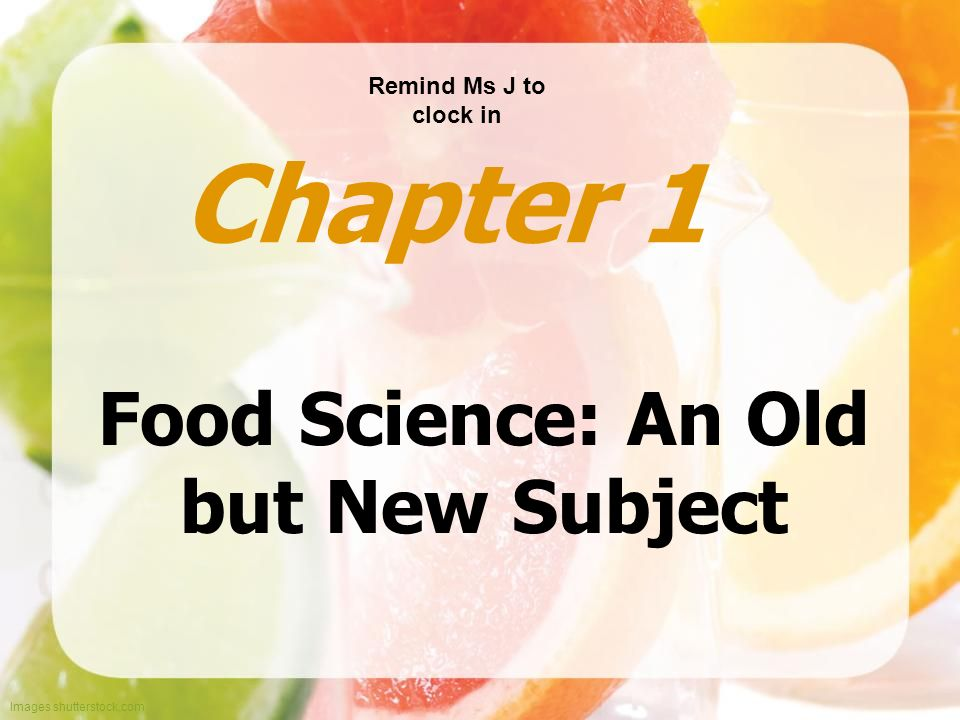 Images shutterstock.com Food Science: An Old but New Subject Chapter 1 Remind Ms J to clock in