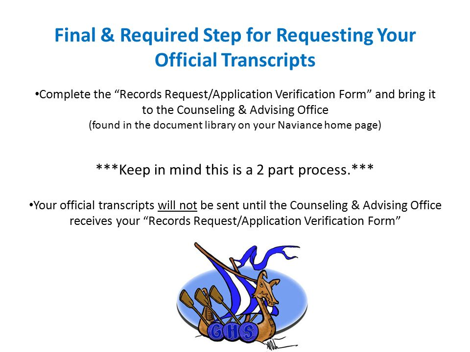 Final & Required Step for Requesting Your Official Transcripts Complete the Records Request/Application Verification Form and bring it to the Counseling & Advising Office (found in the document library on your Naviance home page) ***Keep in mind this is a 2 part process.*** Your official transcripts will not be sent until the Counseling & Advising Office receives your Records Request/Application Verification Form
