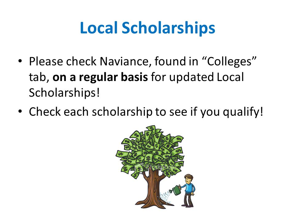 Local Scholarships Please check Naviance, found in Colleges tab, on a regular basis for updated Local Scholarships.