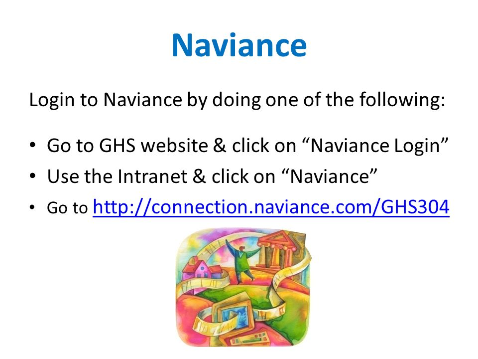 Naviance Login to Naviance by doing one of the following: Go to GHS website & click on Naviance Login Use the Intranet & click on Naviance Go to