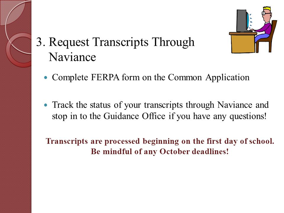 Complete FERPA form on the Common Application Track the status of your transcripts through Naviance and stop in to the Guidance Office if you have any questions.