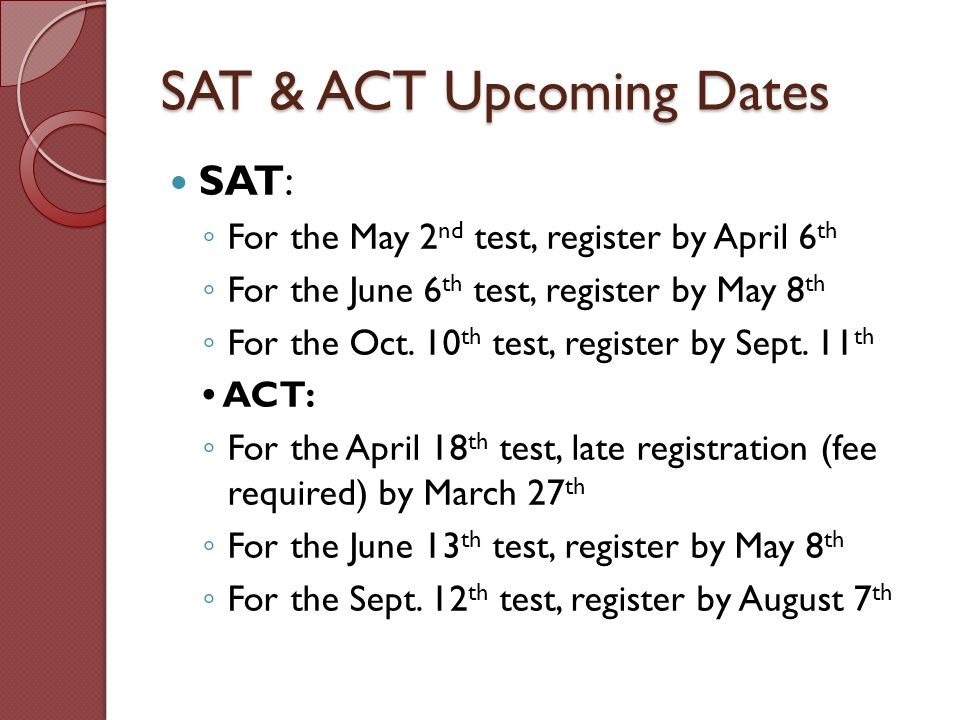 SAT & ACT Upcoming Dates SAT: ◦ For the May 2 nd test, register by April 6 th ◦ For the June 6 th test, register by May 8 th ◦ For the Oct.