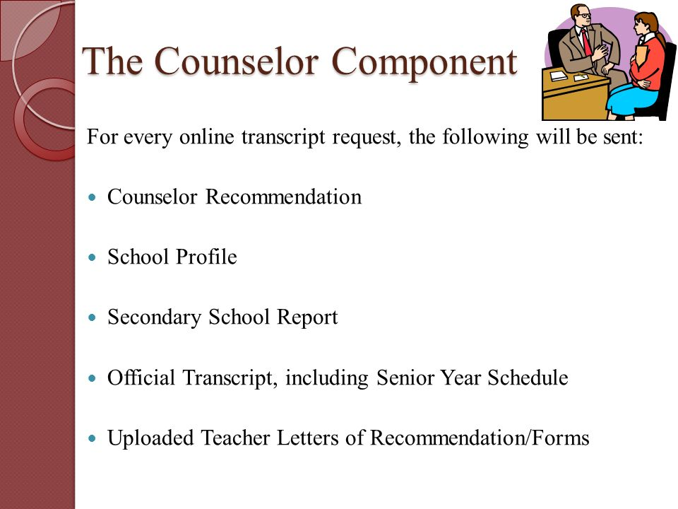 The Counselor Component For every online transcript request, the following will be sent: Counselor Recommendation School Profile Secondary School Report Official Transcript, including Senior Year Schedule Uploaded Teacher Letters of Recommendation/Forms