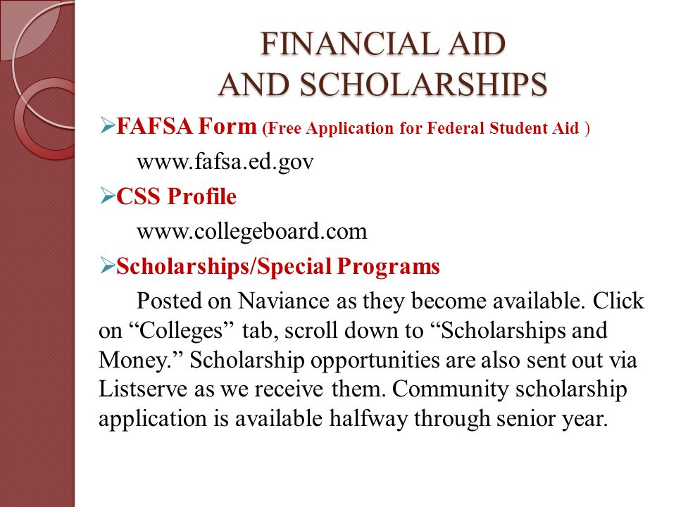FINANCIAL AID AND SCHOLARSHIPS  FAFSA Form (Free Application for Federal Student Aid )    CSS Profile    Scholarships/Special Programs Posted on Naviance as they become available.