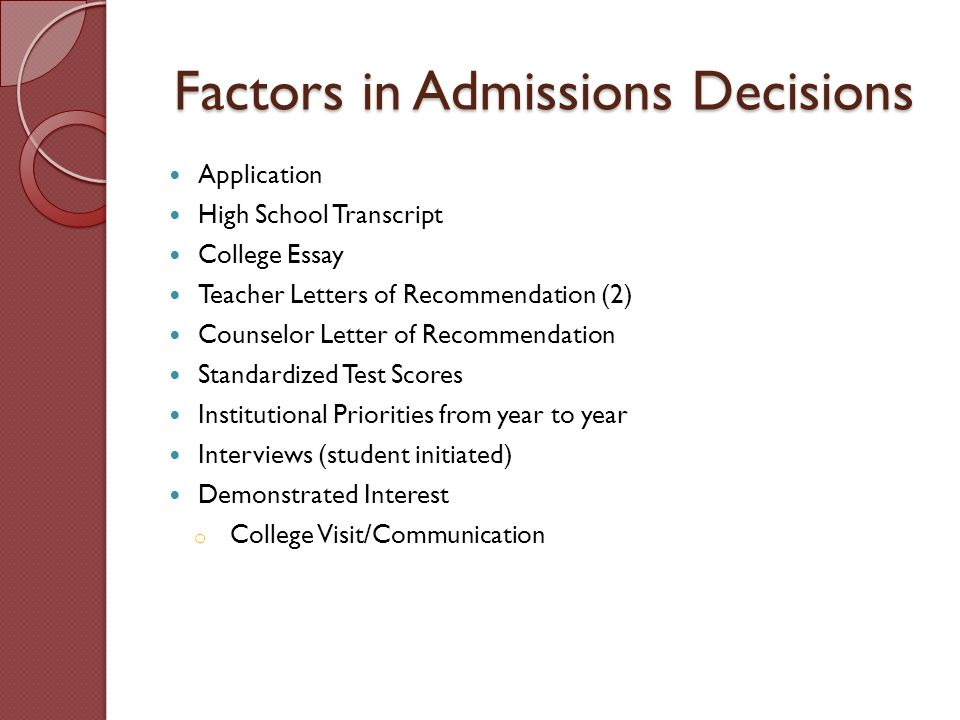 Factors in Admissions Decisions Application High School Transcript College Essay Teacher Letters of Recommendation (2) Counselor Letter of Recommendation Standardized Test Scores Institutional Priorities from year to year Interviews (student initiated) Demonstrated Interest o College Visit/Communication