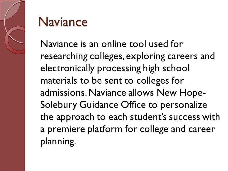 Naviance Naviance is an online tool used for researching colleges, exploring careers and electronically processing high school materials to be sent to colleges for admissions.