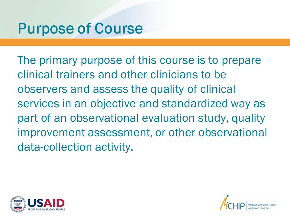 Purpose of Course The primary purpose of this course is to prepare clinical trainers and other clinicians to be observers and assess the quality of clinical services in an objective and standardized way as part of an observational evaluation study, quality improvement assessment, or other observational data-collection activity.