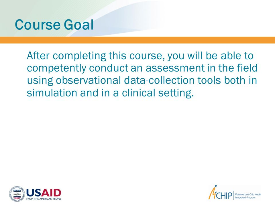 Course Goal After completing this course, you will be able to competently conduct an assessment in the field using observational data-collection tools both in simulation and in a clinical setting.