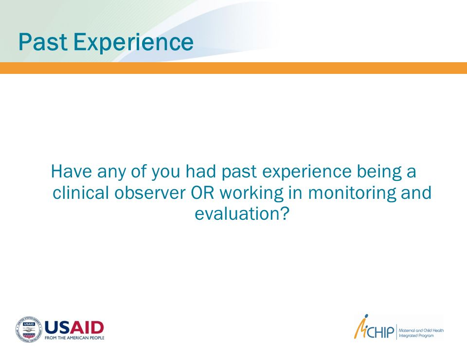 Past Experience Have any of you had past experience being a clinical observer OR working in monitoring and evaluation
