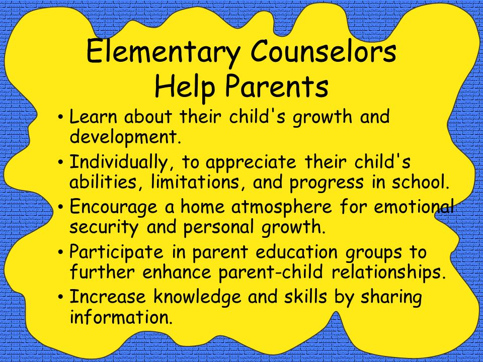 Elementary Counselors Help Parents Learn about their child s growth and development.