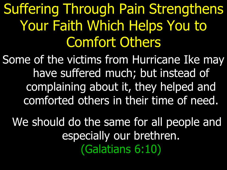 Suffering Through Pain Strengthens Your Faith Which Helps You to Comfort Others Some of the victims from Hurricane Ike may have suffered much; but instead of complaining about it, they helped and comforted others in their time of need.