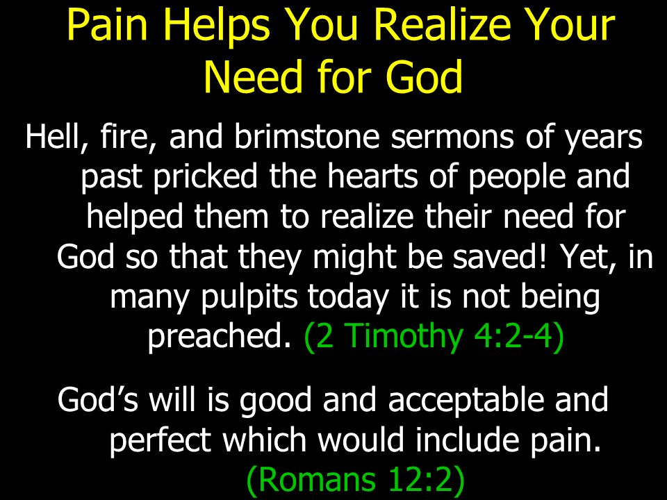 Pain Helps You Realize Your Need for God Hell, fire, and brimstone sermons of years past pricked the hearts of people and helped them to realize their need for God so that they might be saved.