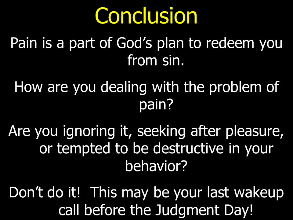 Conclusion Pain is a part of God's plan to redeem you from sin.