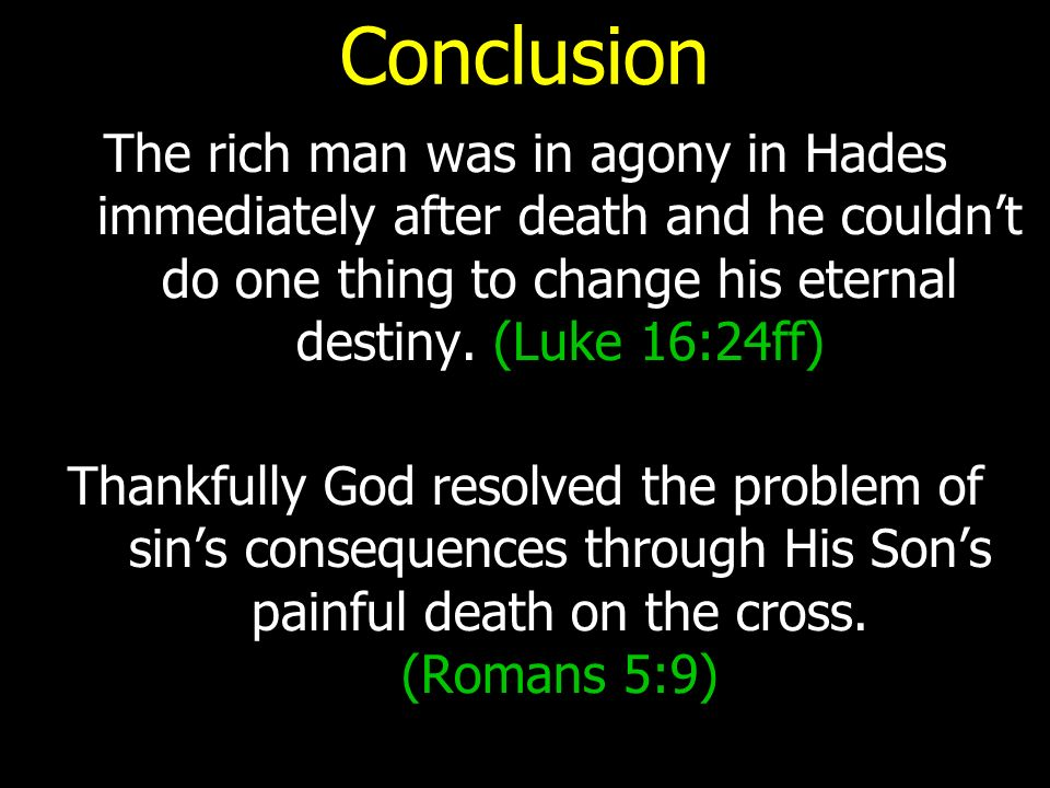 Conclusion The rich man was in agony in Hades immediately after death and he couldn't do one thing to change his eternal destiny.