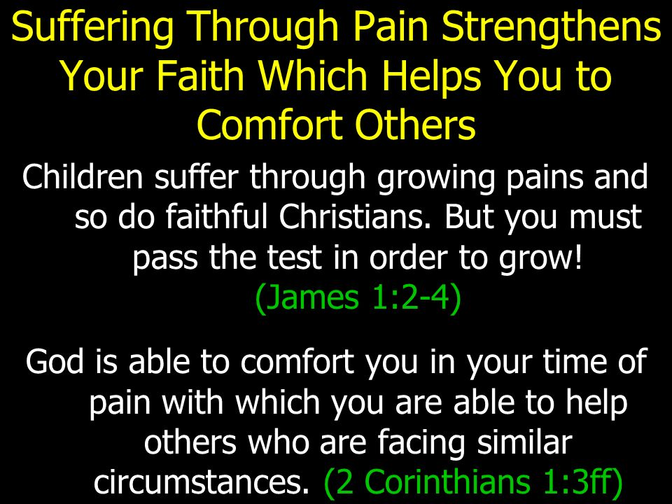 Suffering Through Pain Strengthens Your Faith Which Helps You to Comfort Others Children suffer through growing pains and so do faithful Christians.