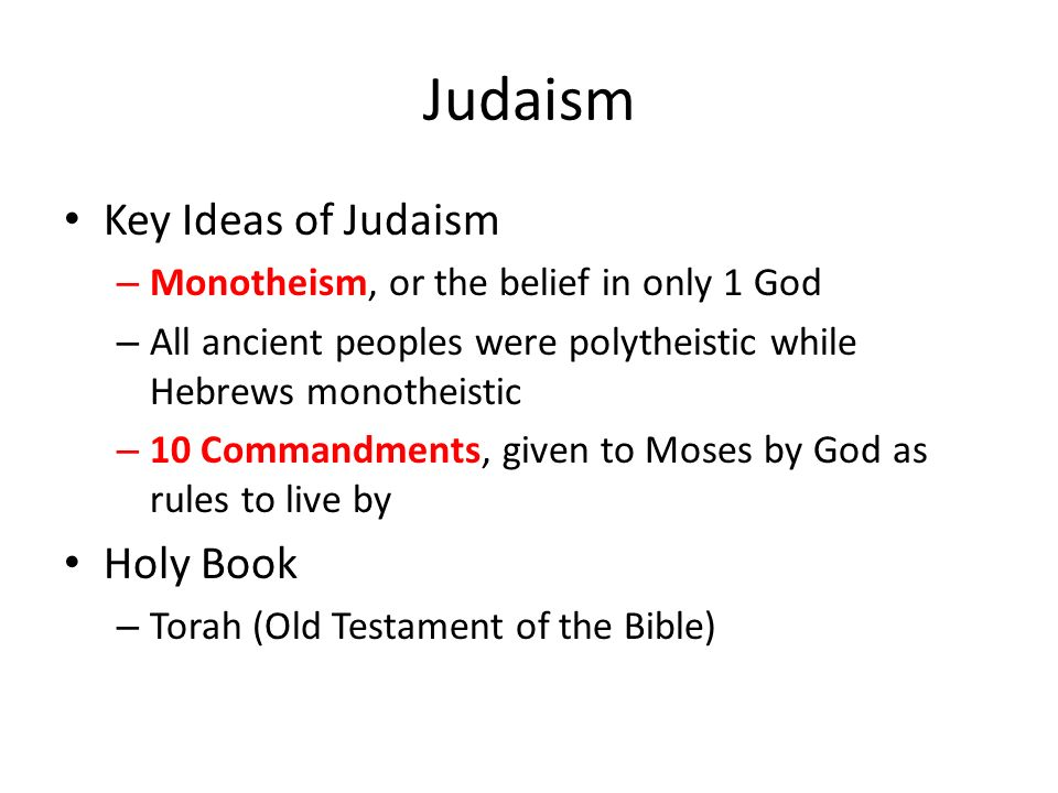 Judaism Key Ideas of Judaism – Monotheism, or the belief in only 1 God – All ancient peoples were polytheistic while Hebrews monotheistic – 10 Commandments, given to Moses by God as rules to live by Holy Book – Torah (Old Testament of the Bible)