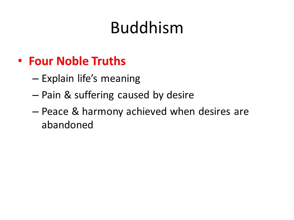 Buddhism Four Noble Truths – Explain life's meaning – Pain & suffering caused by desire – Peace & harmony achieved when desires are abandoned