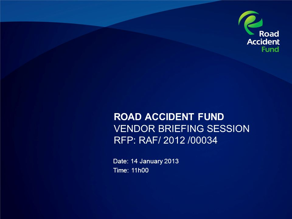 ROAD ACCIDENT FUND VENDOR BRIEFING SESSION RFP: RAF/ 2012 /00034 Date: 14 January 2013 Time: 11h00
