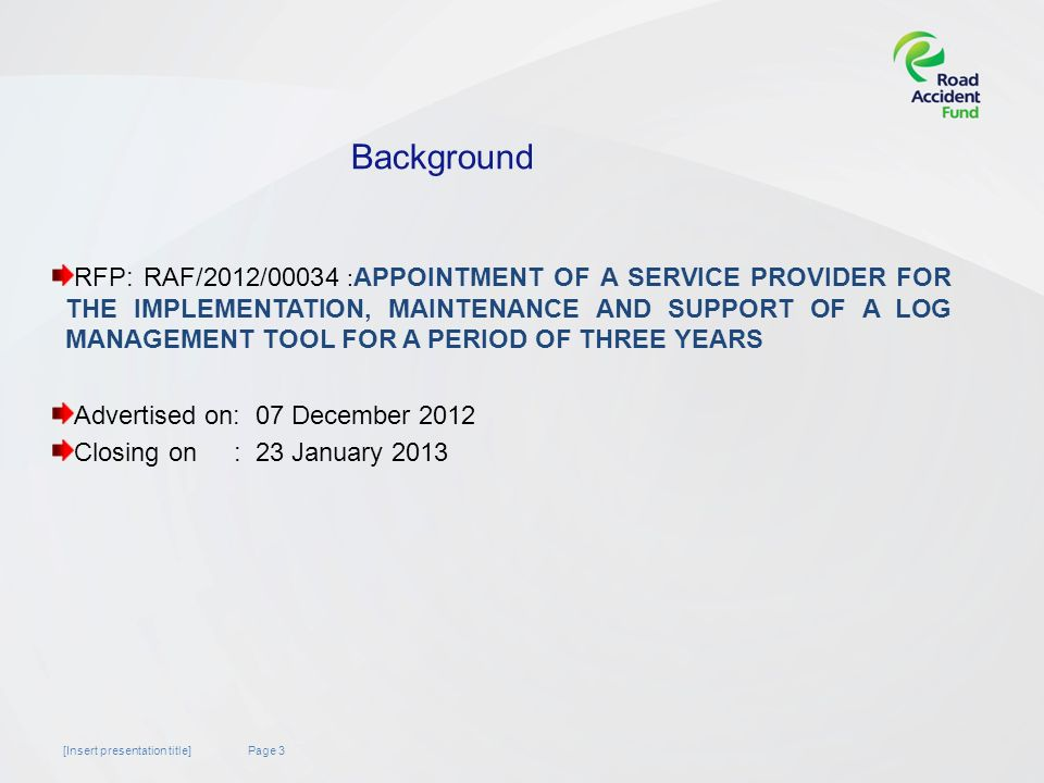 Page 3[Insert presentation title] Background RFP: RAF/2012/00034 : APPOINTMENT OF A SERVICE PROVIDER FOR THE IMPLEMENTATION, MAINTENANCE AND SUPPORT OF A LOG MANAGEMENT TOOL FOR A PERIOD OF THREE YEARS Advertised on: 07 December 2012 Closing on : 23 January 2013