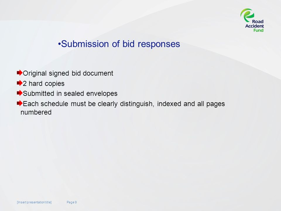Page 9[Insert presentation title] Original signed bid document 2 hard copies Submitted in sealed envelopes Each schedule must be clearly distinguish, indexed and all pages numbered Submission of bid responses