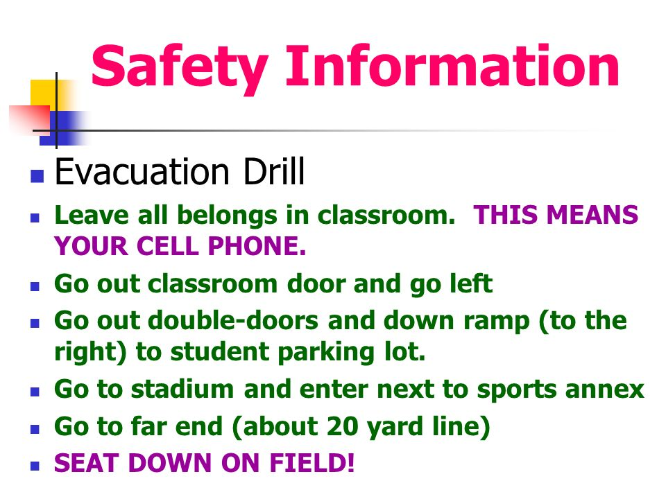 Safety Information Evacuation Drill Leave all belongs in classroom.