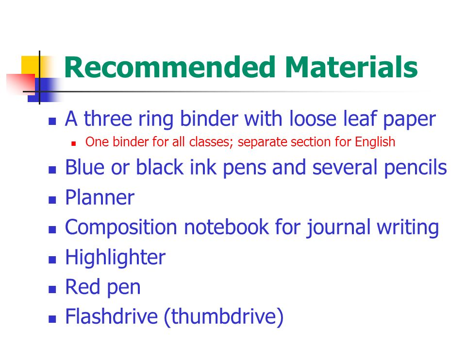 Recommended Materials A three ring binder with loose leaf paper One binder for all classes; separate section for English Blue or black ink pens and several pencils Planner Composition notebook for journal writing Highlighter Red pen Flashdrive (thumbdrive)