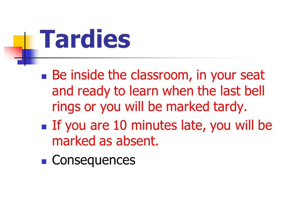 Tardies Be inside the classroom, in your seat and ready to learn when the last bell rings or you will be marked tardy.