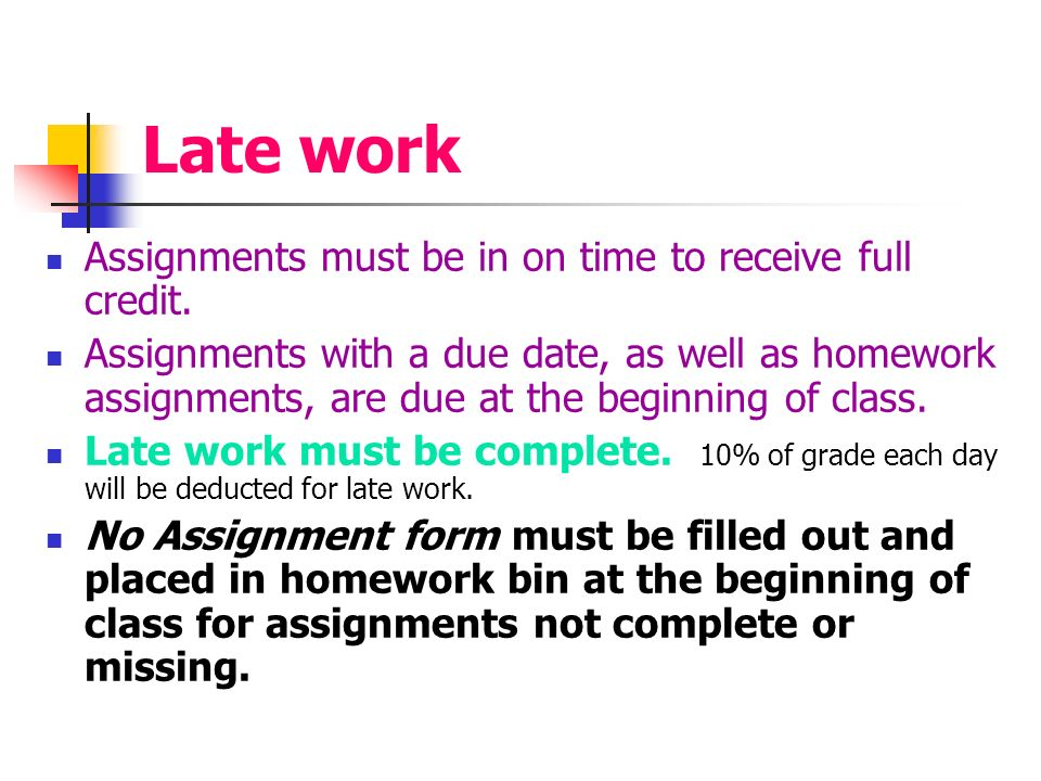 Late work Assignments must be in on time to receive full credit.