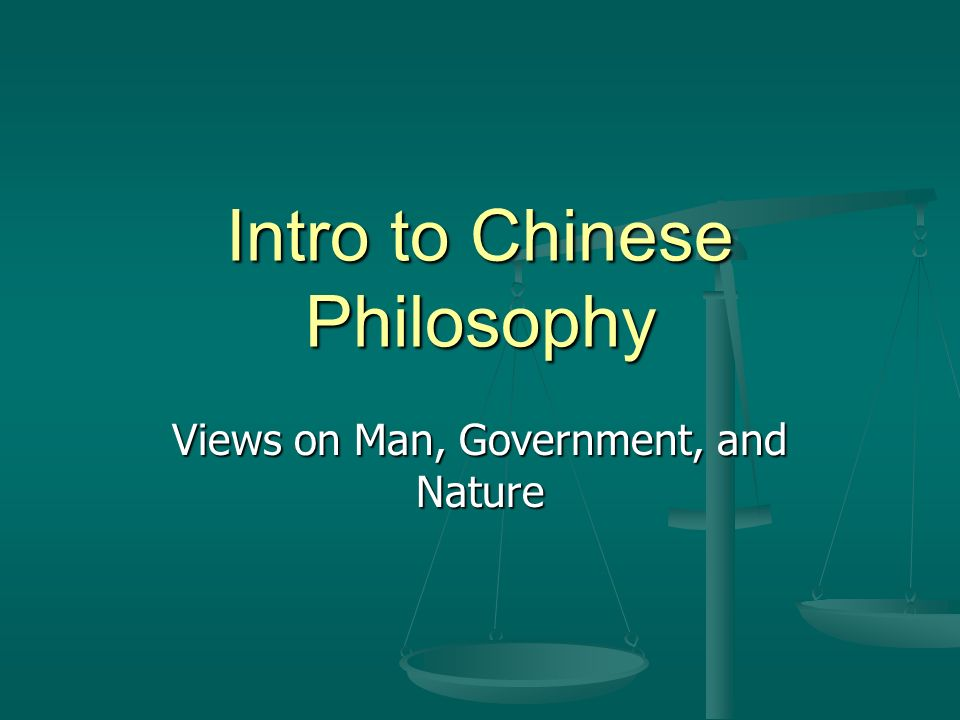 Intro to Chinese Philosophy Views on Man, Government, and Nature