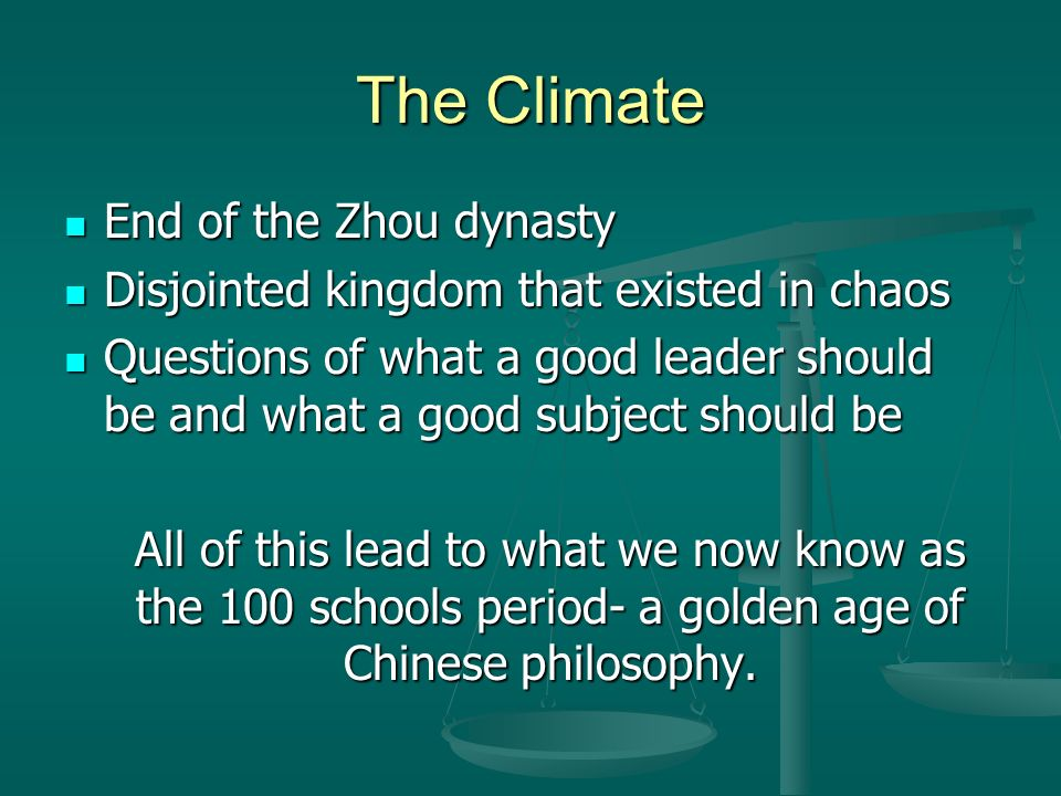 The Climate End of the Zhou dynasty End of the Zhou dynasty Disjointed kingdom that existed in chaos Disjointed kingdom that existed in chaos Questions of what a good leader should be and what a good subject should be Questions of what a good leader should be and what a good subject should be All of this lead to what we now know as the 100 schools period- a golden age of Chinese philosophy.