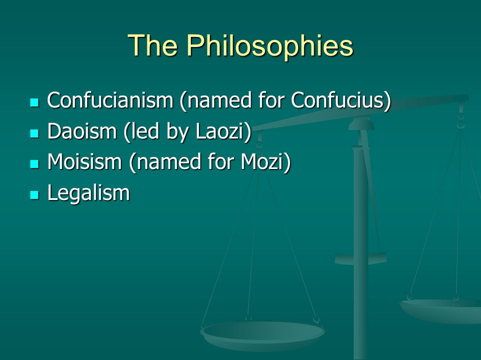 The Philosophies Confucianism (named for Confucius) Confucianism (named for Confucius) Daoism (led by Laozi) Daoism (led by Laozi) Moisism (named for Mozi) Moisism (named for Mozi) Legalism Legalism