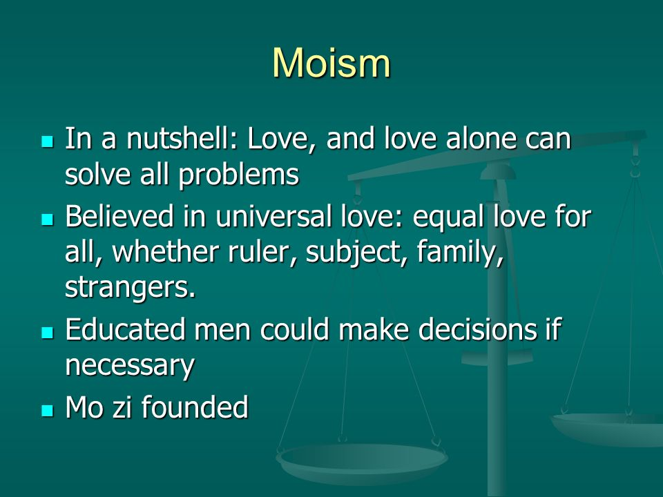 Moism In a nutshell: Love, and love alone can solve all problems In a nutshell: Love, and love alone can solve all problems Believed in universal love: equal love for all, whether ruler, subject, family, strangers.