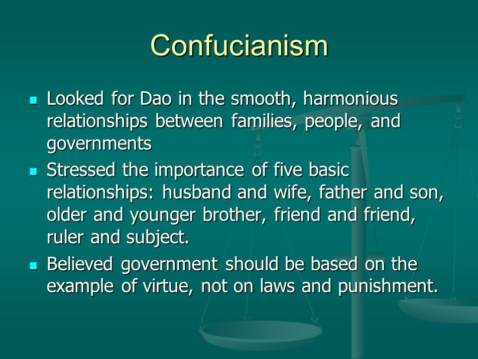 Confucianism Looked for Dao in the smooth, harmonious relationships between families, people, and governments Looked for Dao in the smooth, harmonious relationships between families, people, and governments Stressed the importance of five basic relationships: husband and wife, father and son, older and younger brother, friend and friend, ruler and subject.