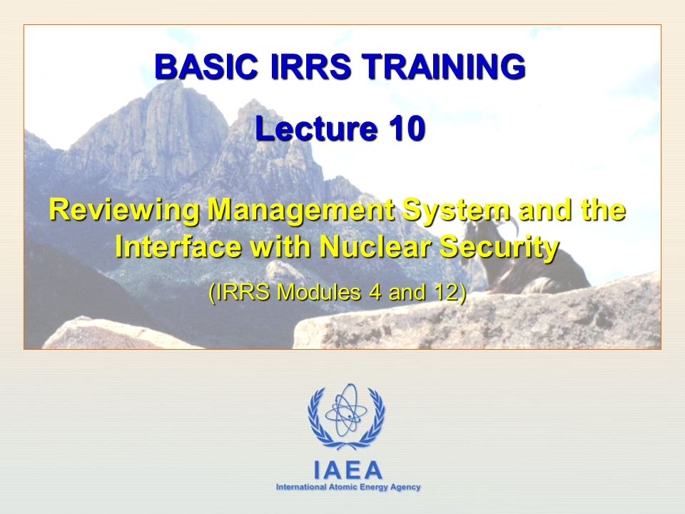 IAEA International Atomic Energy Agency Reviewing Management System and the Interface with Nuclear Security (IRRS Modules 4 and 12) BASIC IRRS TRAINING Lecture 10