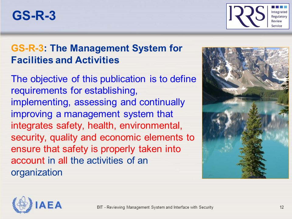 IAEA GS-R-3 GS-R-3: The Management System for Facilities and Activities The objective of this publication is to define requirements for establishing, implementing, assessing and continually improving a management system that integrates safety, health, environmental, security, quality and economic elements to ensure that safety is properly taken into account in all the activities of an organization BIT - Reviewing Management System and Interface with Security12