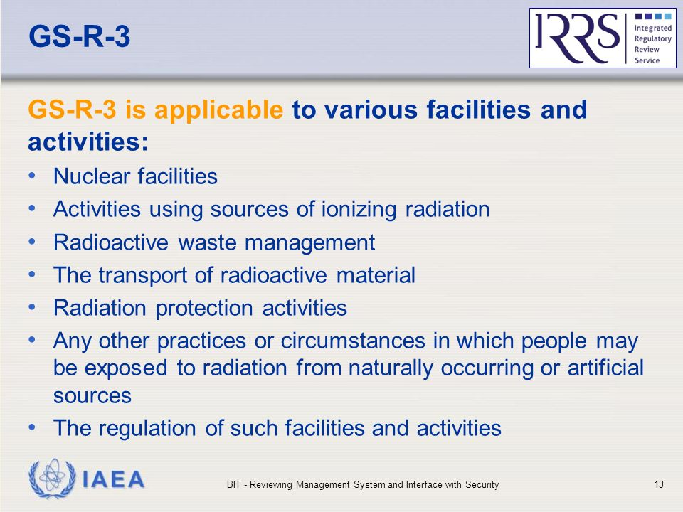 IAEA GS-R-3 GS-R-3 is applicable to various facilities and activities: Nuclear facilities Activities using sources of ionizing radiation Radioactive waste management The transport of radioactive material Radiation protection activities Any other practices or circumstances in which people may be exposed to radiation from naturally occurring or artificial sources The regulation of such facilities and activities BIT - Reviewing Management System and Interface with Security13