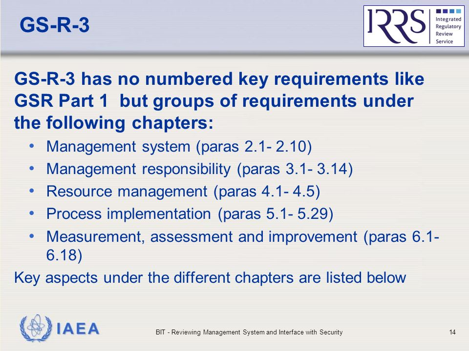 IAEA GS-R-3 GS-R-3 has no numbered key requirements like GSR Part 1 but groups of requirements under the following chapters: Management system (paras ) Management responsibility (paras ) Resource management (paras ) Process implementation (paras ) Measurement, assessment and improvement (paras ) Key aspects under the different chapters are listed below BIT - Reviewing Management System and Interface with Security14