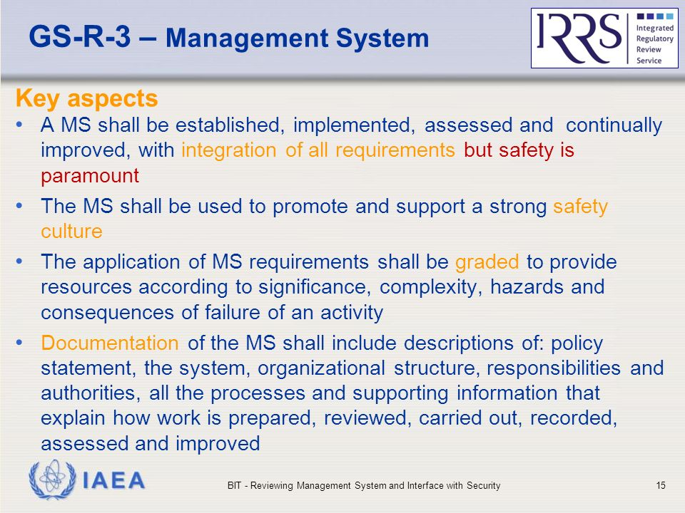 IAEA GS-R-3 – Management System Key aspects A MS shall be established, implemented, assessed and continually improved, with integration of all requirements but safety is paramount The MS shall be used to promote and support a strong safety culture The application of MS requirements shall be graded to provide resources according to significance, complexity, hazards and consequences of failure of an activity Documentation of the MS shall include descriptions of: policy statement, the system, organizational structure, responsibilities and authorities, all the processes and supporting information that explain how work is prepared, reviewed, carried out, recorded, assessed and improved BIT - Reviewing Management System and Interface with Security15