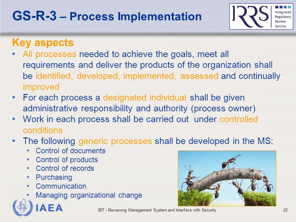 IAEA GS-R-3 – Process Implementation Key aspects All processes needed to achieve the goals, meet all requirements and deliver the products of the organization shall be identified, developed, implemented, assessed and continually improved For each process a designated individual shall be given administrative responsibility and authority (process owner) Work in each process shall be carried out under controlled conditions The following generic processes shall be developed in the MS: Control of documents Control of products Control of records Purchasing Communication Managing organizational change BIT - Reviewing Management System and Interface with Security22