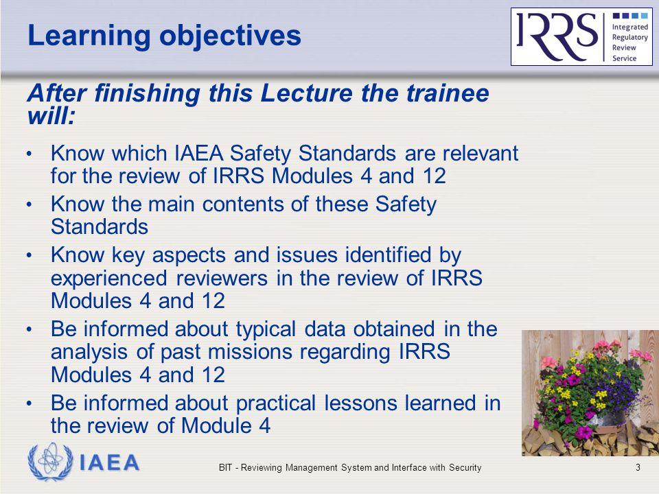 IAEA Learning objectives After finishing this Lecture the trainee will: Know which IAEA Safety Standards are relevant for the review of IRRS Modules 4 and 12 Know the main contents of these Safety Standards Know key aspects and issues identified by experienced reviewers in the review of IRRS Modules 4 and 12 Be informed about typical data obtained in the analysis of past missions regarding IRRS Modules 4 and 12 Be informed about practical lessons learned in the review of Module 4 BIT - Reviewing Management System and Interface with Security3