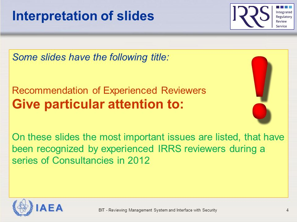 IAEA Interpretation of slides Some slides have the following title: Recommendation of Experienced Reviewers Give particular attention to: On these slides the most important issues are listed, that have been recognized by experienced IRRS reviewers during a series of Consultancies in 2012 BIT - Reviewing Management System and Interface with Security4