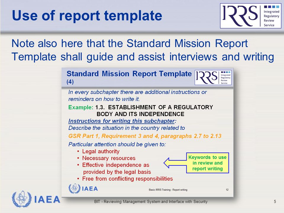 IAEA Use of report template Note also here that the Standard Mission Report Template shall guide and assist interviews and writing BIT - Reviewing Management System and Interface with Security5
